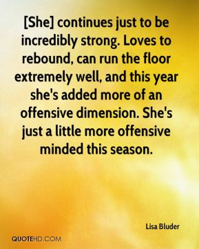 Lisa Bluder  - [She] continues just to be incredibly strong. Loves to rebound, can run the floor extremely well, and this year she's added more of an offensive dimension. She's just a little more offensive minded this season.