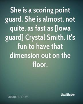 She is a scoring point guard. She is almost, not quite, as fast as [Iowa guard] Crystal Smith. It's fun to have that dimension out on the floor.
