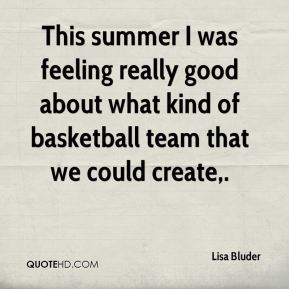 Lisa Bluder  - This summer I was feeling really good about what kind of basketball team that we could create.