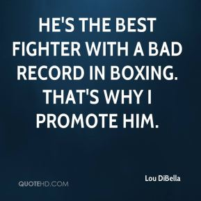 Lou DiBella  - He's the best fighter with a bad record in boxing. That's why I promote him.