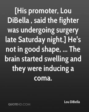 Lou DiBella  - [His promoter, Lou DiBella , said the fighter was undergoing surgery late Saturday night.] He's not in good shape, ... The brain started swelling and they were inducing a coma.