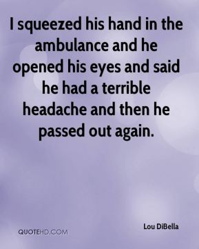 I squeezed his hand in the ambulance and he opened his eyes and said he had a terrible headache and then he passed out again.