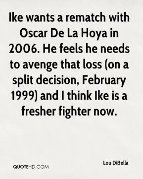 Ike wants a rematch with Oscar De La Hoya in 2006. He feels he needs to avenge that loss (on a split decision, February 1999) and I think Ike is a fresher fighter now.
