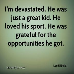 I'm devastated. He was just a great kid. He loved his sport. He was grateful for the opportunities he got.