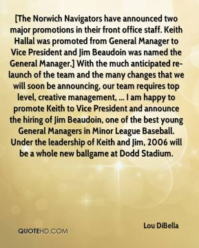 [The Norwich Navigators have announced two major promotions in their front office staff. Keith Hallal was promoted from General Manager to Vice President and Jim Beaudoin was named the General Manager.] With the much anticipated re-launch of the team and the many changes that we will soon be announcing, our team requires top level, creative management, ... I am happy to promote Keith to Vice President and announce the hiring of Jim Beaudoin, one of the best young General Managers in Minor League Baseball. Under the leadership of Keith and Jim, 2006 will be a whole new ballgame at Dodd Stadium.