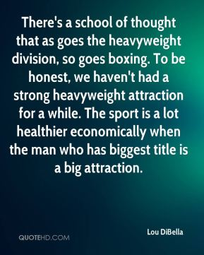 Lou DiBella  - There's a school of thought that as goes the heavyweight division, so goes boxing. To be honest, we haven't had a strong heavyweight attraction for a while. The sport is a lot healthier economically when the man who has biggest title is a big attraction.