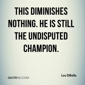 Lou DiBella  - This diminishes nothing. He is still the undisputed champion.