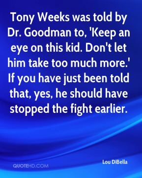 Tony Weeks was told by Dr. Goodman to, 'Keep an eye on this kid. Don't let him take too much more.' If you have just been told that, yes, he should have stopped the fight earlier.