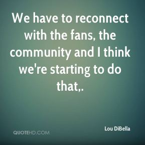 We have to reconnect with the fans, the community and I think we're starting to do that.