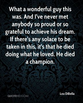 What a wonderful guy this was. And I've never met anybody so proud or so grateful to achieve his dream. If there's any solace to be taken in this, it's that he died doing what he loved. He died a champion.