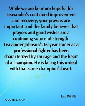 While we are far more hopeful for Leavander's continued improvement and recovery, your prayers are important, and the family believes that prayers and good wishes are a continuing source of strength. Leavander Johnson's 16-year career as a professional fighter has been characterized by courage and the heart of a champion. He is facing this ordeal with that same champion's heart.