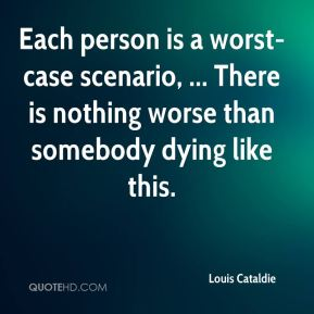 Louis Cataldie  - Each person is a worst-case scenario, ... There is nothing worse than somebody dying like this.