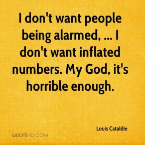 I don't want people being alarmed, ... I don't want inflated numbers. My God, it's horrible enough.