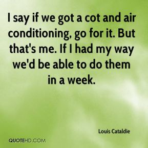 Louis Cataldie  - I say if we got a cot and air conditioning, go for it. But that's me. If I had my way we'd be able to do them in a week.