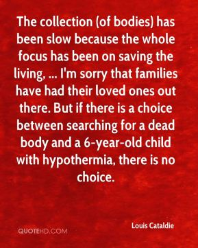 Louis Cataldie  - The collection (of bodies) has been slow because the whole focus has been on saving the living, ... I'm sorry that families have had their loved ones out there. But if there is a choice between searching for a dead body and a 6-year-old child with hypothermia, there is no choice.