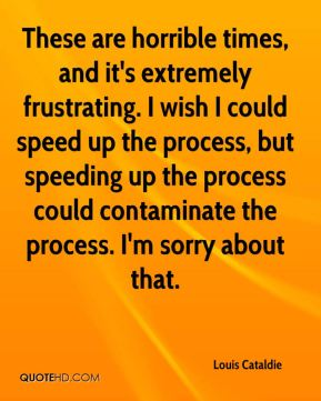 These are horrible times, and it's extremely frustrating. I wish I could speed up the process, but speeding up the process could contaminate the process. I'm sorry about that.