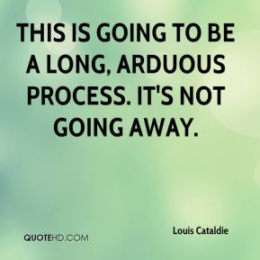 Louis Cataldie  - This is going to be a long, arduous process. It's not going away.