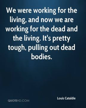 We were working for the living, and now we are working for the dead and the living. It's pretty tough, pulling out dead bodies.