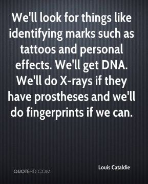 We'll look for things like identifying marks such as tattoos and personal effects. We'll get DNA. We'll do X-rays if they have prostheses and we'll do fingerprints if we can.