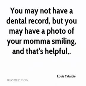 You may not have a dental record, but you may have a photo of your momma smiling, and that's helpful.
