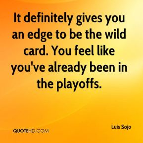 Luis Sojo  - It definitely gives you an edge to be the wild card. You feel like you've already been in the playoffs.