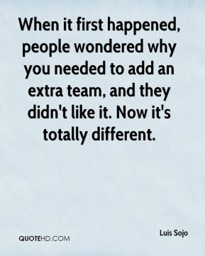 Luis Sojo  - When it first happened, people wondered why you needed to add an extra team, and they didn't like it. Now it's totally different.
