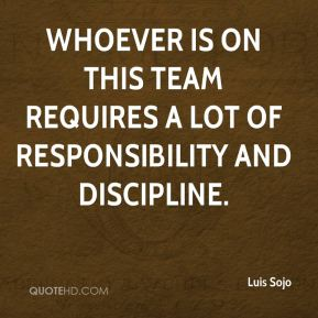 Luis Sojo  - Whoever is on this team requires a lot of responsibility and discipline.