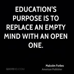 Education's purpose is to replace an empty mind with an open one.