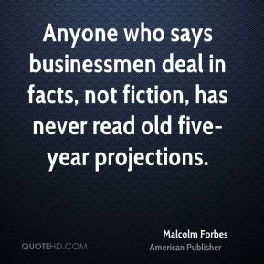 Malcolm Forbes - Anyone who says businessmen deal in facts, not fiction, has never read old five-year projections.