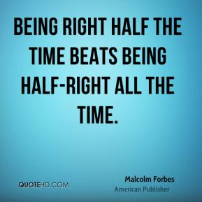 Malcolm Forbes - Being right half the time beats being half-right all the time.
