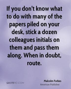 Malcolm Forbes - If you don't know what to do with many of the papers piled on your desk, stick a dozen colleagues initials on them and pass them along. When in doubt, route.