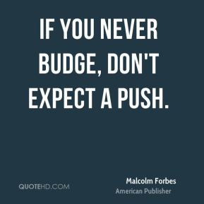 If you never budge, don't expect a push.