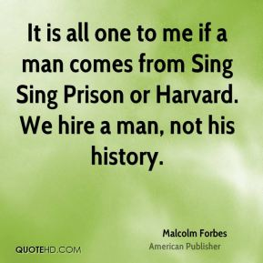 Malcolm Forbes - It is all one to me if a man comes from Sing Sing Prison or Harvard. We hire a man, not his history.