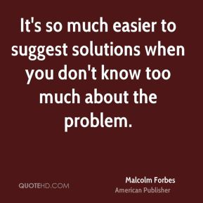 Malcolm Forbes - It's so much easier to suggest solutions when you don't know too much about the problem.