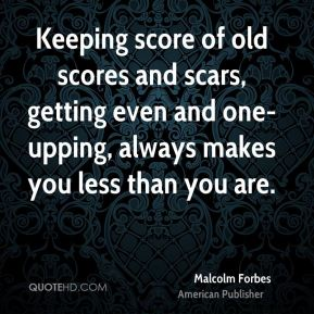 Malcolm Forbes - Keeping score of old scores and scars, getting even and one-upping, always makes you less than you are.