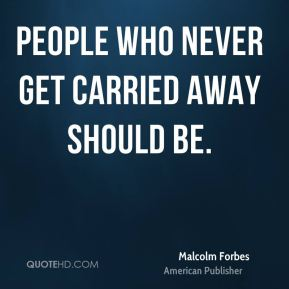 People who never get carried away should be.