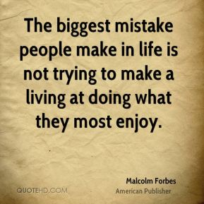 The biggest mistake people make in life is not trying to make a living at doing what they most enjoy.
