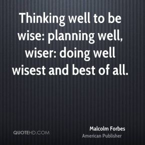 Malcolm Forbes - Thinking well to be wise: planning well, wiser: doing well wisest and best of all.