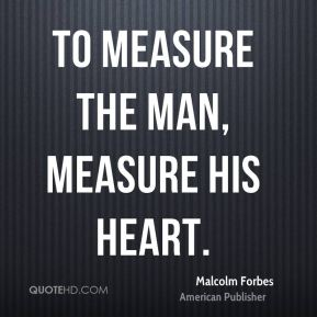 Malcolm Forbes - To measure the man, measure his heart.