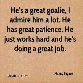 Manny Legace  - He's a great goalie, I admire him a lot. He has great patience. He just works hard and he's doing a great job.