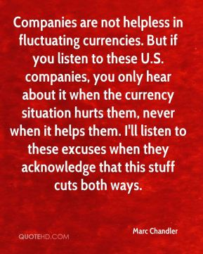 Marc Chandler  - Companies are not helpless in fluctuating currencies. But if you listen to these U.S. companies, you only hear about it when the currency situation hurts them, never when it helps them. I'll listen to these excuses when they acknowledge that this stuff cuts both ways.
