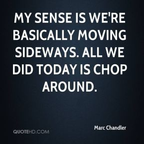 Marc Chandler  - My sense is we're basically moving sideways. All we did today is chop around.