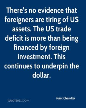 Marc Chandler  - There's no evidence that foreigners are tiring of US assets. The US trade deficit is more than being financed by foreign investment. This continues to underpin the dollar.