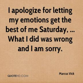 Marcus Vick  - I apologize for letting my emotions get the best of me Saturday, ... What I did was wrong and I am sorry.