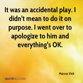 It was an accidental play. I didn't mean to do it on purpose. I went over to apologize to him and everything's OK.
