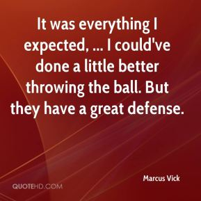 It was everything I expected, ... I could've done a little better throwing the ball. But they have a great defense.