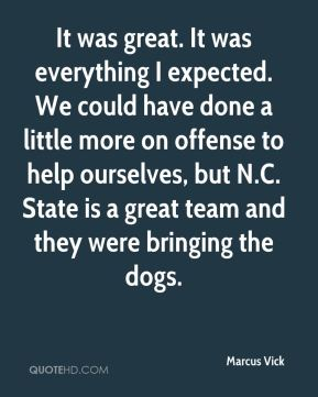 Marcus Vick  - It was great. It was everything I expected. We could have done a little more on offense to help ourselves, but N.C. State is a great team and they were bringing the dogs.
