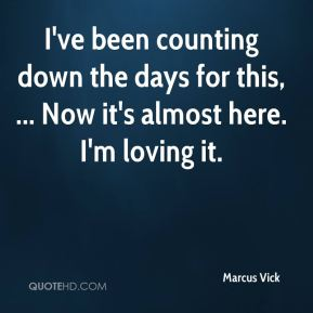 Marcus Vick  - I've been counting down the days for this, ... Now it's almost here. I'm loving it.