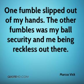 One fumble slipped out of my hands. The other fumbles was my ball security and me being reckless out there.