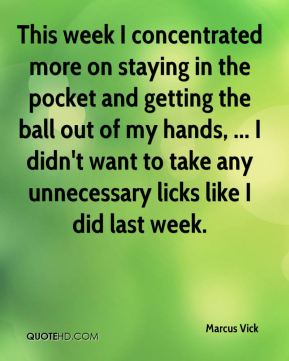 Marcus Vick  - This week I concentrated more on staying in the pocket and getting the ball out of my hands, ... I didn't want to take any unnecessary licks like I did last week.
